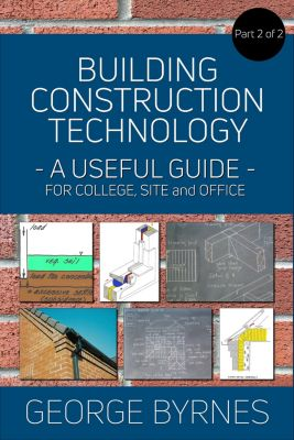 Building Construction Technology - A Useful Guide: Building Construction Technology: A Useful Guide - Part 2, George Byrnes