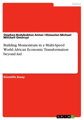 Building Momemtum in a Multi-Speed World: African Economic Transformation beyond Aid, Ehizuelen Michael Mitchell Omoruyi, Stephen Bodybobton Antwi