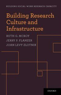 Building Social Work Research Capacity: Building Research Culture and Infrastructure, Ruth G. McRoy, Jerry P. Flanzer, Joan Levy Zlotnik
