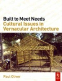 Built to Meet Needs: Cultural Issues in Vernacular Architecture, Paul Oliver