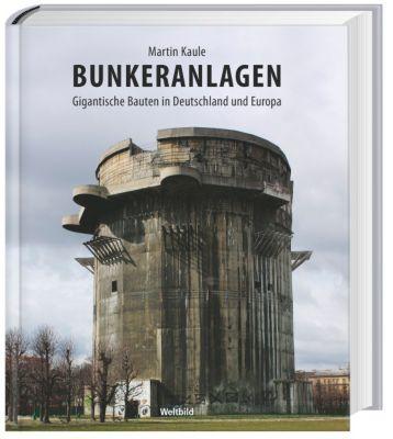 Bunkeranlagen - Gigantische Bauten in Deutschland und Europa, Martin Kaule
