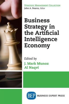 Business Expert Press: Business Strategy in the Artificial Intelligence Economy, J. Mark Munoz, Al Naqvi