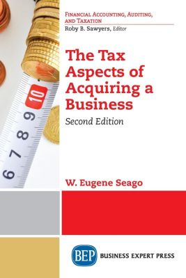 Business Expert Press: The Tax Aspects of Acquiring a Business, Second Edition, W. Eugene Seago
