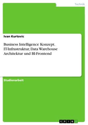 Business Intelligence Konzept. IT-Infrastruktur, Data Warehouse Architektur und BI-Frontend, Ivan Kurtovic