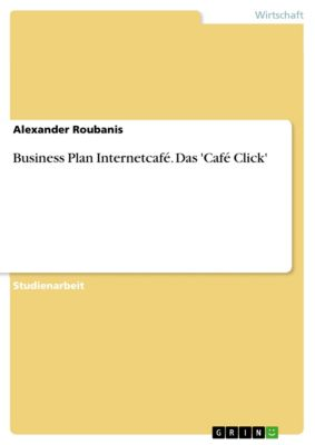 Business Plan Internetcafé. Das 'Café Click', Alexander Roubanis
