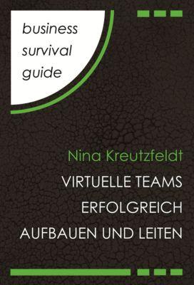 Business Survival Guide: Virtuelle Teams erfolgreich aufbauen und leiten, Nina Kreutzfeldt