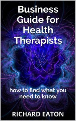 Business: things you need to know: Business Guide for Health Therapists: How to Find What You Need to Know (Business: things you need to know, #2), Richard Eaton