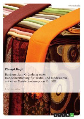 Businessplan: Gründung einer Handelsvertretung für Textil- und Modewaren mit einer Vertriebskonzeption für B2B, Cüneyt Bagit
