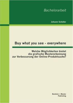 Buy what you see - everywhere: Welche Möglichkeiten bietet die grafische Mustererkennung zur Verbesserung der Online-Produktsuche?, Johann Schäfer