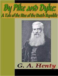 By Pike and Dyke - A Tale of the Rise of the Dutch Republic, G. A. Henty
