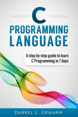 C Programming Language, A Step By Step Beginner's Guide To Learn C Programming In 7 Days., Darrel L. Graham