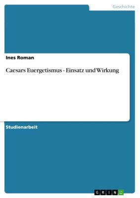 Caesars Euergetismus - Einsatz und Wirkung, Ines Roman