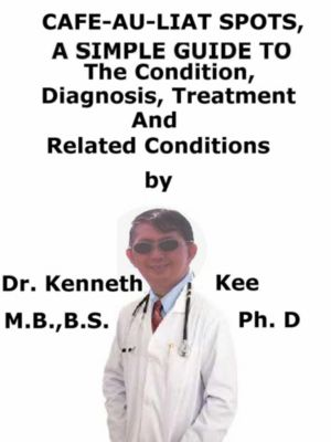 Cafe-Au-Lait Spots, A Simple Guide To The Condition, Diagnosis, Treatment And Related Conditions, Kenneth Kee