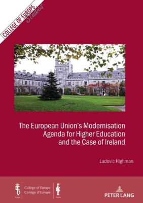 Cahiers du Collège d'Europe / College of Europe Studies: The European Union's Modernisation Agenda for Higher Education and the Case of Ireland, Ludovic Highman