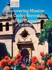 California Missions: Discovering Mission San Carlos Borromeo del Río Carmelo, Sam C. Hamilton