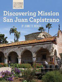 California Missions: Discovering Mission San Juan Capistrano, Jeannette Buckley
