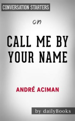 Call Me By Your Name: by Andre Aciman | Conversation Starters, dailyBooks