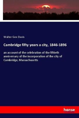 Cambridge fifty years a city, 1846-1896, Walter Gee Davis