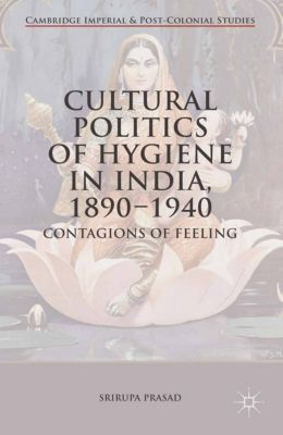 Cambridge Imperial and Post-Colonial Studies Series: Cultural Politics of Hygiene in India, 1890-1940, Srirupa Prasad