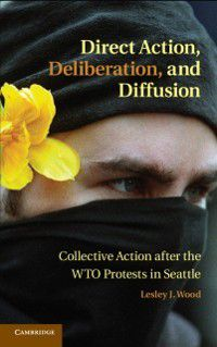 Cambridge Studies in Contentious Politics: Direct Action, Deliberation, and Diffusion, Lesley J. Wood