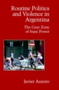 Cambridge Studies in Contentious Politics: Routine Politics and Violence in Argentina, Javier Auyero