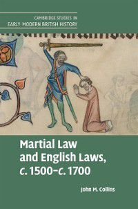 Cambridge Studies in Early Modern British History: Martial Law and English Laws, c.1500-c.1700, John M. Collins