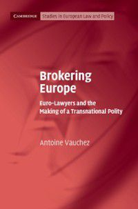 Cambridge Studies in European Law and Policy: Brokering Europe, Antoine Vauchez