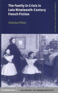 Cambridge Studies in French: Family in Crisis in Late Nineteenth-Century French Fiction, Nicholas White