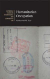 Cambridge Studies in International and Comparative Law: Humanitarian Occupation, Gregory H . Fox