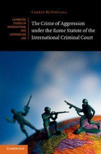 Cambridge Studies in International and Comparative Law: Crime of Aggression under the Rome Statute of the International Criminal Court, Carrie McDougall