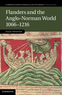Cambridge Studies in Medieval Life and Thought: Fourth Series: Flanders and the Anglo-Norman World, 1066-1216, Eljas Oksanen