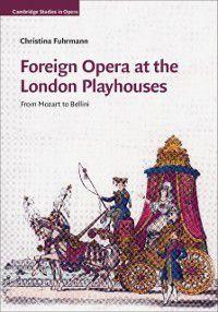 Cambridge Studies in Opera: Foreign Opera at the London Playhouses, Christina Fuhrmann