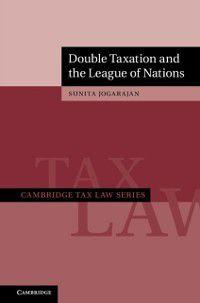 Cambridge Tax Law Series: Double Taxation and the League of Nations, Sunita Jogarajan