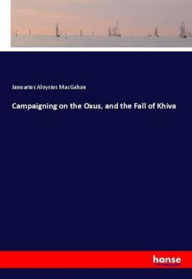 Campaigning on the Oxus, and the Fall of Khiva, Januarius Aloysius MacGahan
