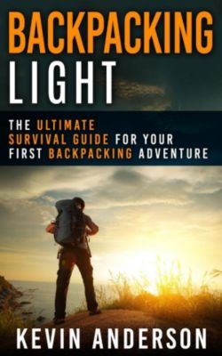 Camping, Hiking, Fishing, Outdoors Series: Backpacking Light: The Ultimate Survival Guide For Your First Backpacking Adventure (Camping, Hiking, Fishing, Outdoors Series), Kevin Anderson