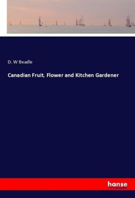 Canadian Fruit, Flower and Kitchen Gardener, D. W Beadle