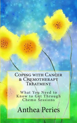 Cancer and Chemotherapy: Coping with Cancer & Chemotherapy Treatment: What You Need to Know to Get Through Chemo Sessions (Cancer and Chemotherapy), Anthea Peries