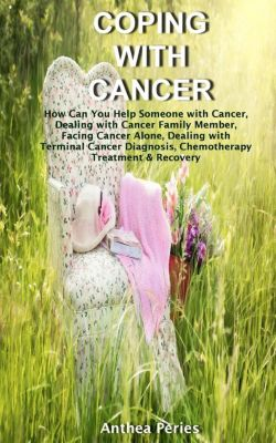 Cancer and Chemotherapy: Coping with Cancer: How Can You Help Someone with Cancer, Dealing with Cancer Family Member, Facing Cancer Alone, Dealing with Terminal Cancer Diagnosis, Chemotherapy Treatment & Recovery (Cancer and Chemotherapy), Anthea Peries