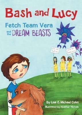 Canines and Kids Publishing: Bash and Lucy Fetch Team Vera and the Dream Beasts, Lisa Cohn, Michael S Cohn