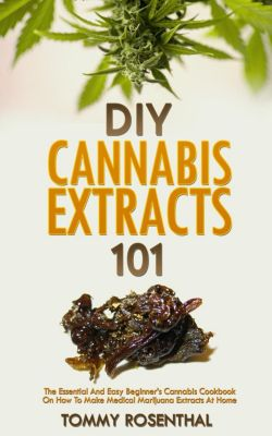 Cannabis Books: DIY Cannabis Extracts 101: The Essential And Easy Beginner's Cannabis Cookbook On How To Make Medical Marijuana Extracts At Home (Cannabis Books, #2), Tommy Rosenthal