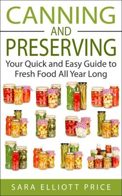 Canning and Preserving: Your Quick and Easy Guide to Fresh Food All Year Long, Sara Elliott Price