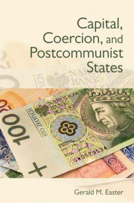 Capital, Coercion, and Postcommunist States, Gerald M. Easter