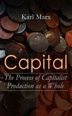 Capital: The Process of Capitalist Production as a Whole, Karl Marx