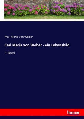 Carl Maria von Weber - ein Lebensbild - Max M. von Weber |