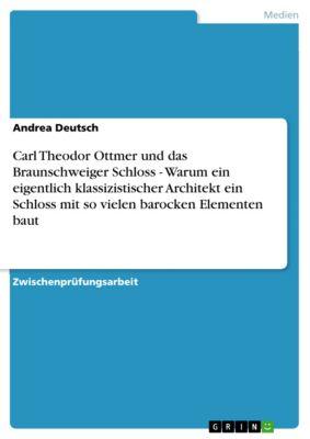 Carl Theodor Ottmer und das Braunschweiger Schloss - Warum ein eigentlich klassizistischer Architekt ein Schloss mit so vielen barocken Elementen baut, Andrea Deutsch