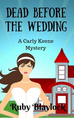 Carly Keene Cozy Mysteries: Dead Before The Wedding (Carly Keene Cozy Mysteries, #1), Ruby Blaylock