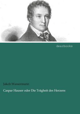 Caspar Hauser oder Die Trägheit des Herzens - Jakob Wassermann |