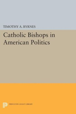 Catholic Bishops in American Politics, Timothy A. Byrnes