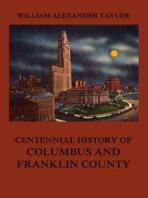Centennial History of Columbus and Franklin County, William Alexander Taylor