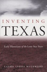 Centennial Series of the Association of Former Students, Texas A&M University: Inventing Texas, Laura Lyons McLemore